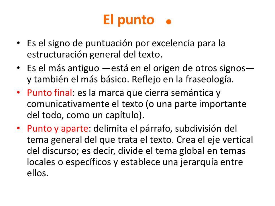 El punto. Es el signo de puntuación por excelencia para la estructuración general del texto. Es el más antiguo está en el origen de otros signos y tam
