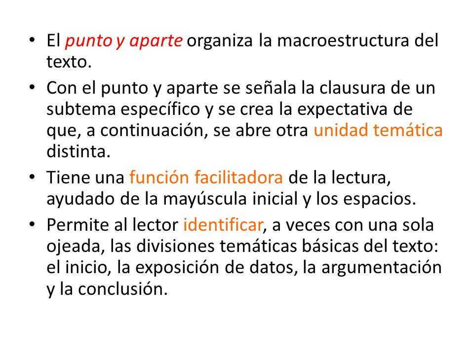 El punto y aparte organiza la macroestructura del texto. Con el punto y aparte se señala la clausura de un subtema específico y se crea la expectativa