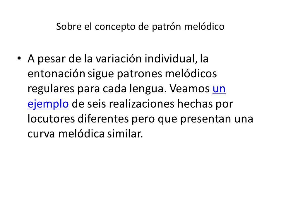Sobre el concepto de patrón melódico A pesar de la variación individual, la entonación sigue patrones melódicos regulares para cada lengua. Veamos un