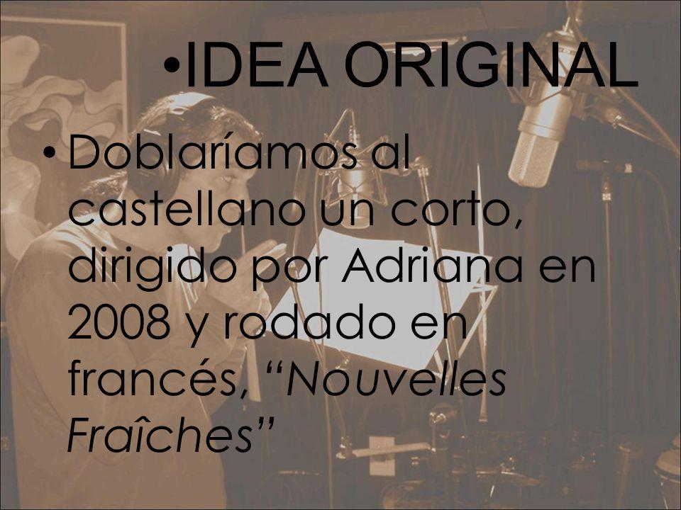 IDEA ORIGINAL Doblaríamos al castellano un corto, dirigido por Adriana en 2008 y rodado en francés, Nouvelles Fraîches