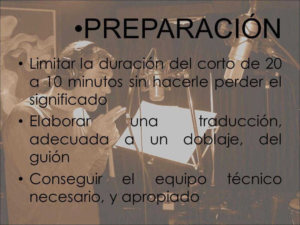 PREPARACIÓN Limitar la duración del corto de 20 a 10 minutos sin hacerle perder el significado Elaborar una traducción, adecuada a un doblaje, del gui