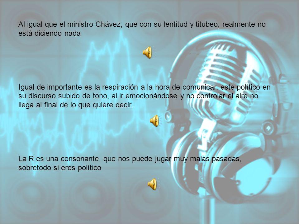 Al igual que el ministro Chávez, que con su lentitud y titubeo, realmente no está diciendo nada Igual de importante es la respiración a la hora de com