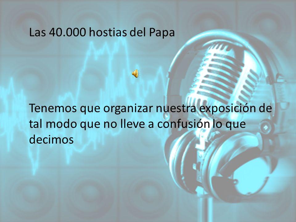 Las 40.000 hostias del Papa Tenemos que organizar nuestra exposición de tal modo que no lleve a confusión lo que decimos