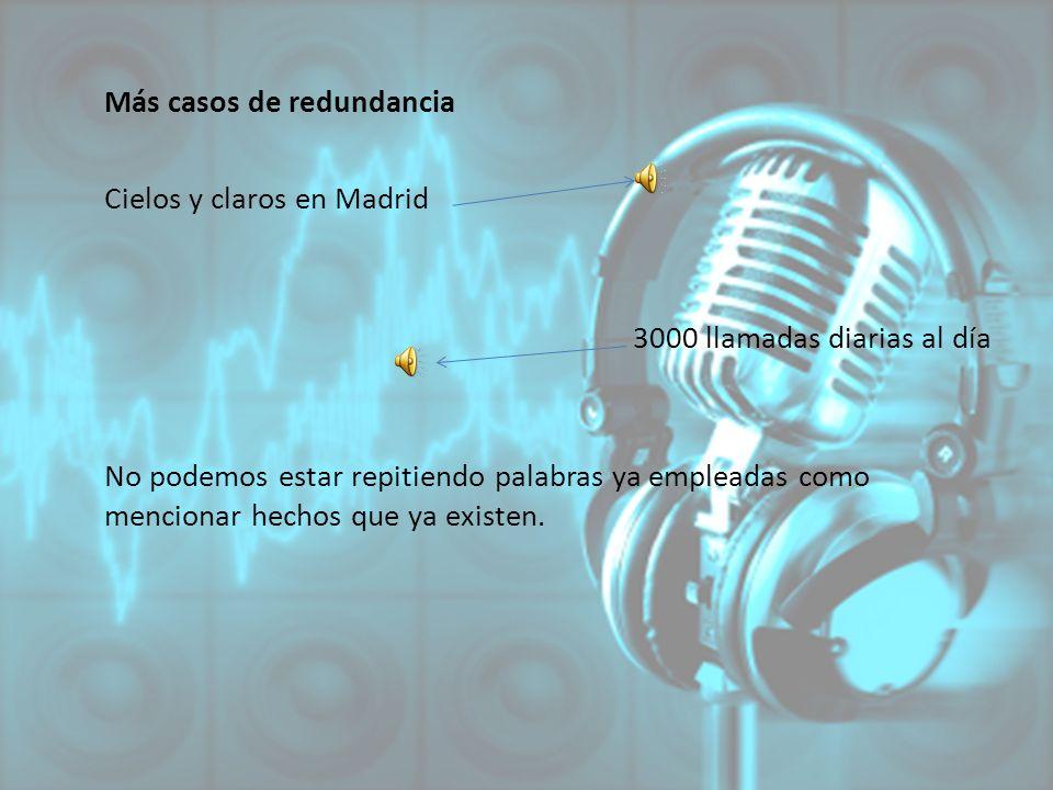 Más casos de redundancia Cielos y claros en Madrid 3000 llamadas diarias al día No podemos estar repitiendo palabras ya empleadas como mencionar hecho