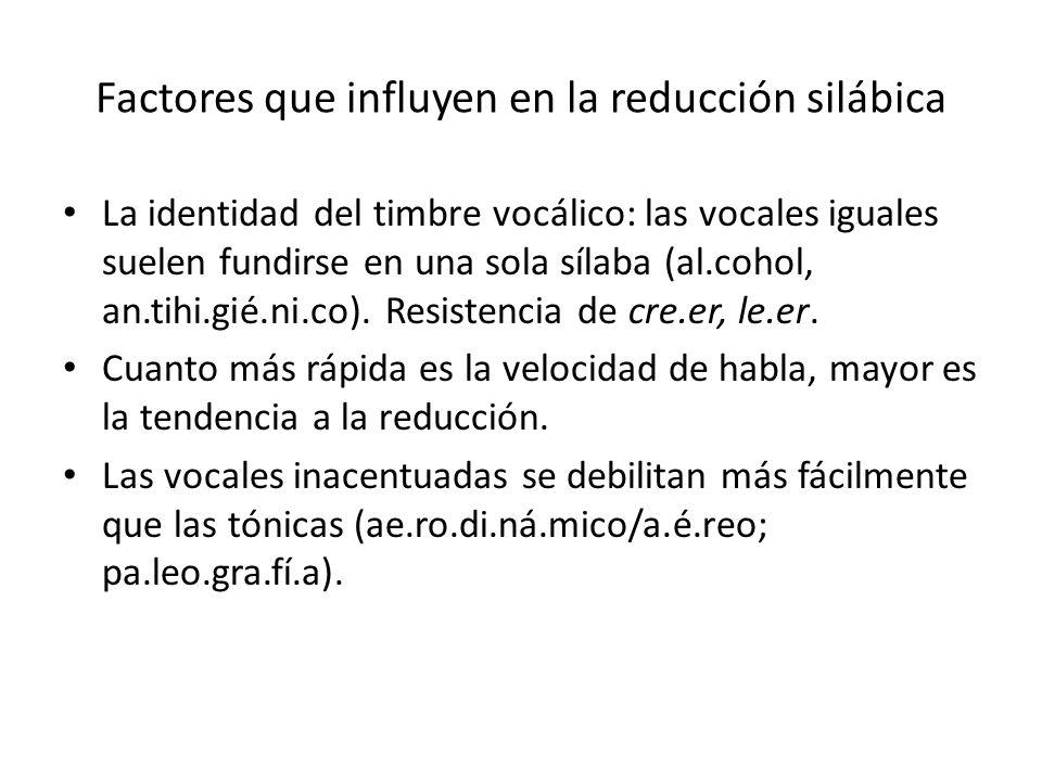 Factores que influyen en la reducción silábica La identidad del timbre vocálico: las vocales iguales suelen fundirse en una sola sílaba (al.cohol, an.