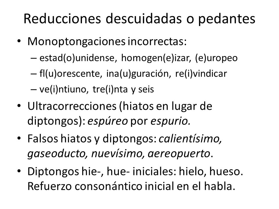 Reducciones descuidadas o pedantes Monoptongaciones incorrectas: – estad(o)unidense, homogen(e)izar, (e)uropeo – fl(u)orescente, ina(u)guración, re(i)