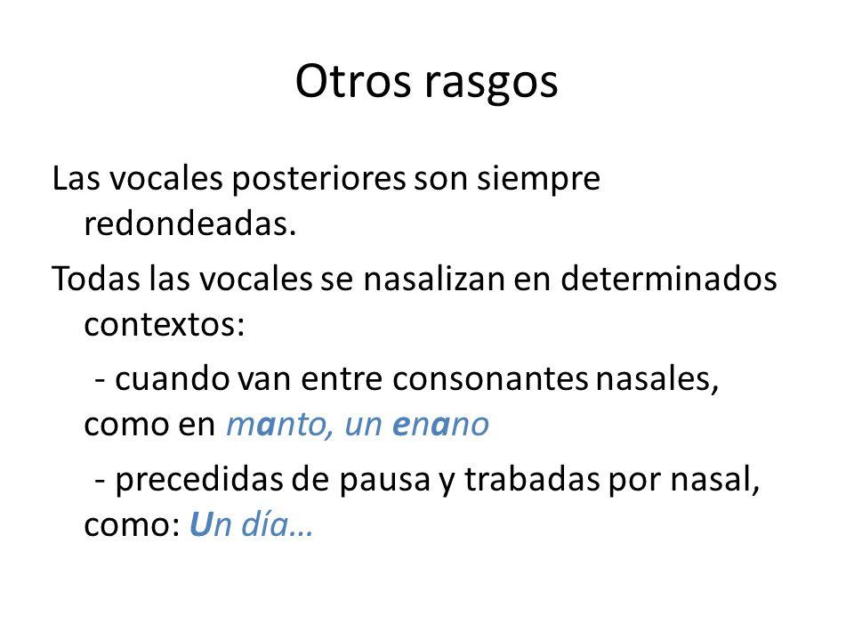 Otros rasgos Las vocales posteriores son siempre redondeadas. Todas las vocales se nasalizan en determinados contextos: - cuando van entre consonantes