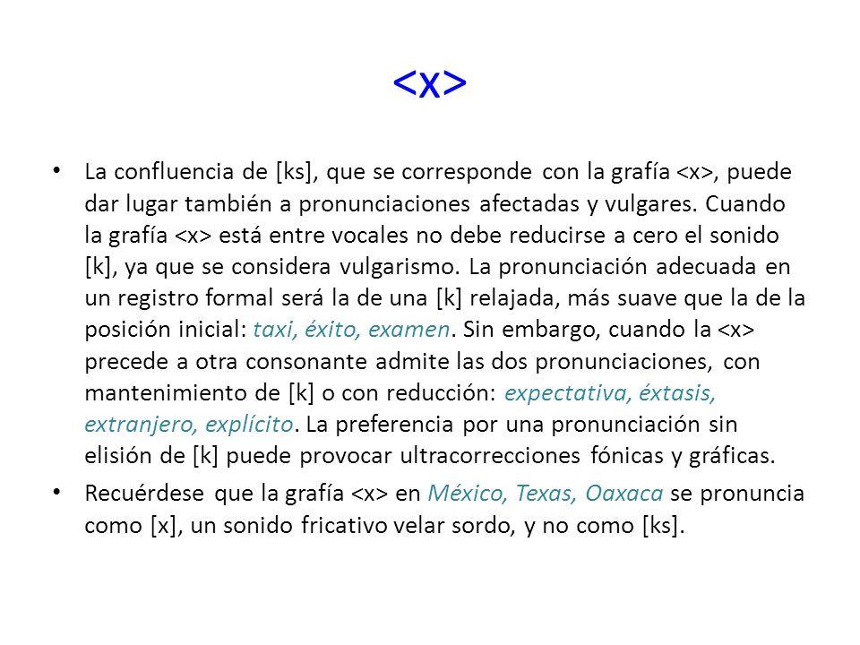 La confluencia de [ks], que se corresponde con la grafía, puede dar lugar también a pronunciaciones afectadas y vulgares. Cuando la grafía está entre