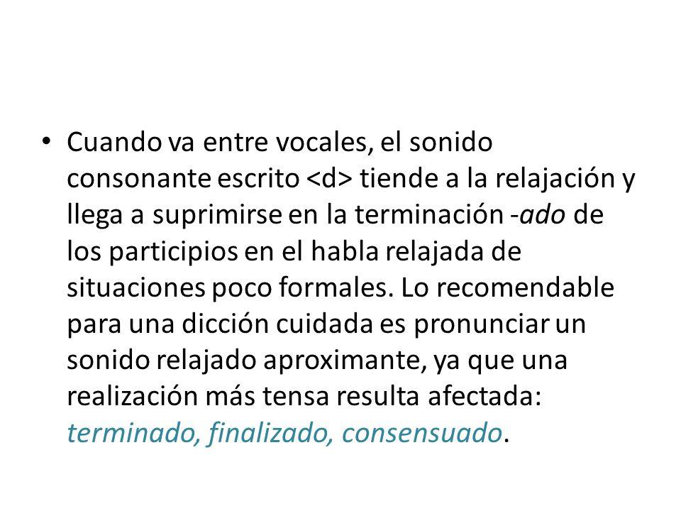 Cuando va entre vocales, el sonido consonante escrito tiende a la relajación y llega a suprimirse en la terminación -ado de los participios en el habl