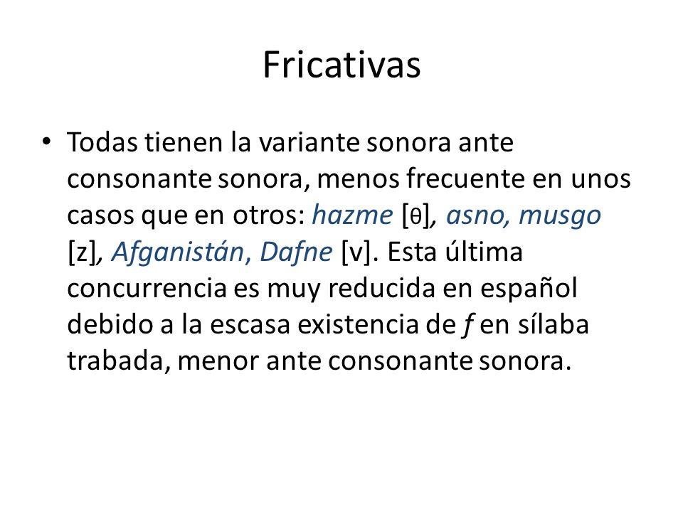Fricativas Todas tienen la variante sonora ante consonante sonora, menos frecuente en unos casos que en otros: hazme [ θ ], asno, musgo [z], Afganistá