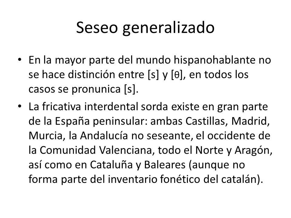 Seseo generalizado En la mayor parte del mundo hispanohablante no se hace distinción entre [s] y [ θ ], en todos los casos se pronunica [s]. La fricat