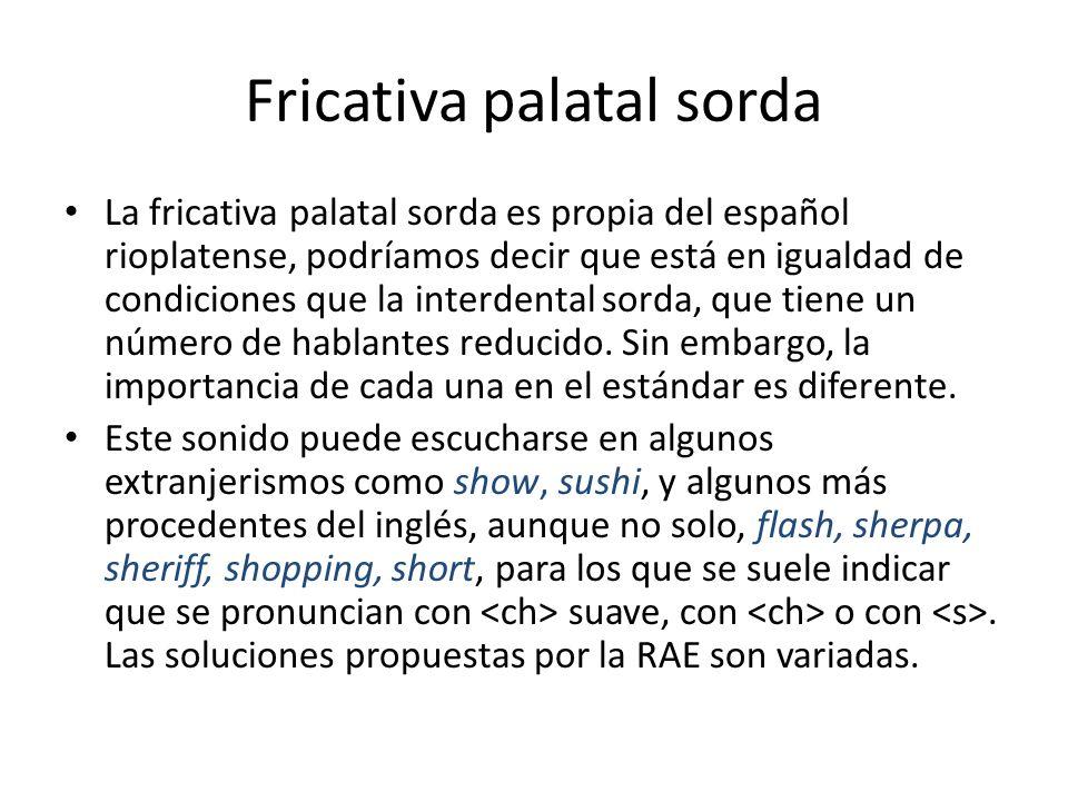 Fricativa palatal sorda La fricativa palatal sorda es propia del español rioplatense, podríamos decir que está en igualdad de condiciones que la inter