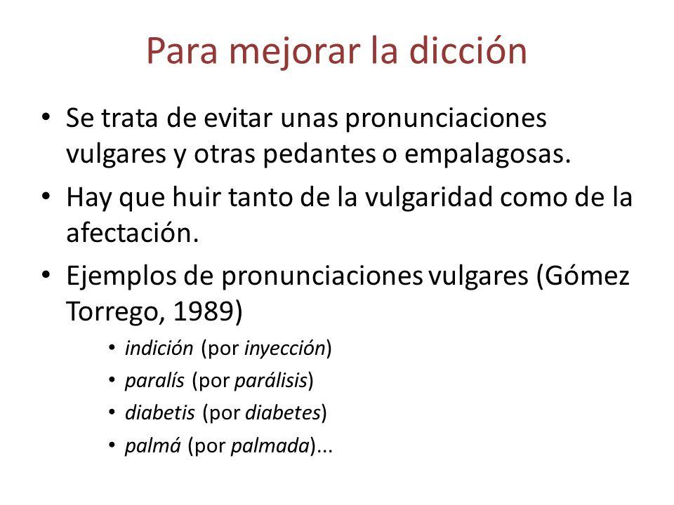 Para mejorar la dicción Se trata de evitar unas pronunciaciones vulgares y otras pedantes o empalagosas. Hay que huir tanto de la vulgaridad como de l