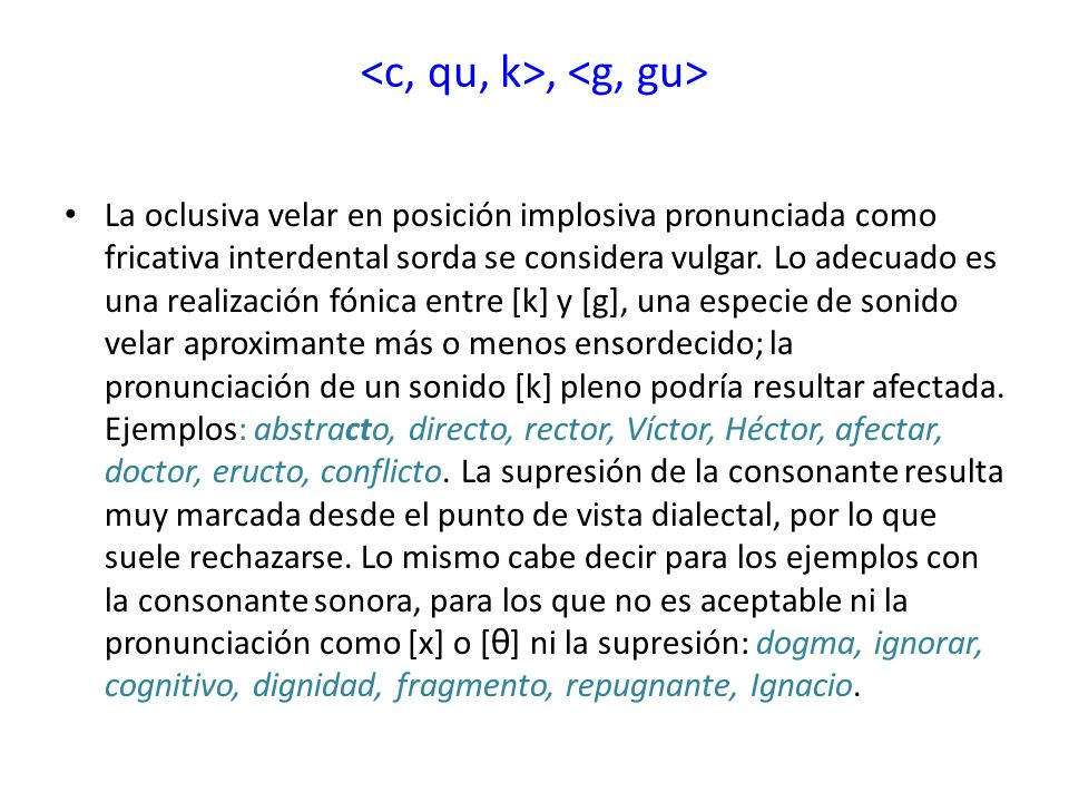 , La oclusiva velar en posición implosiva pronunciada como fricativa interdental sorda se considera vulgar. Lo adecuado es una realización fónica entr
