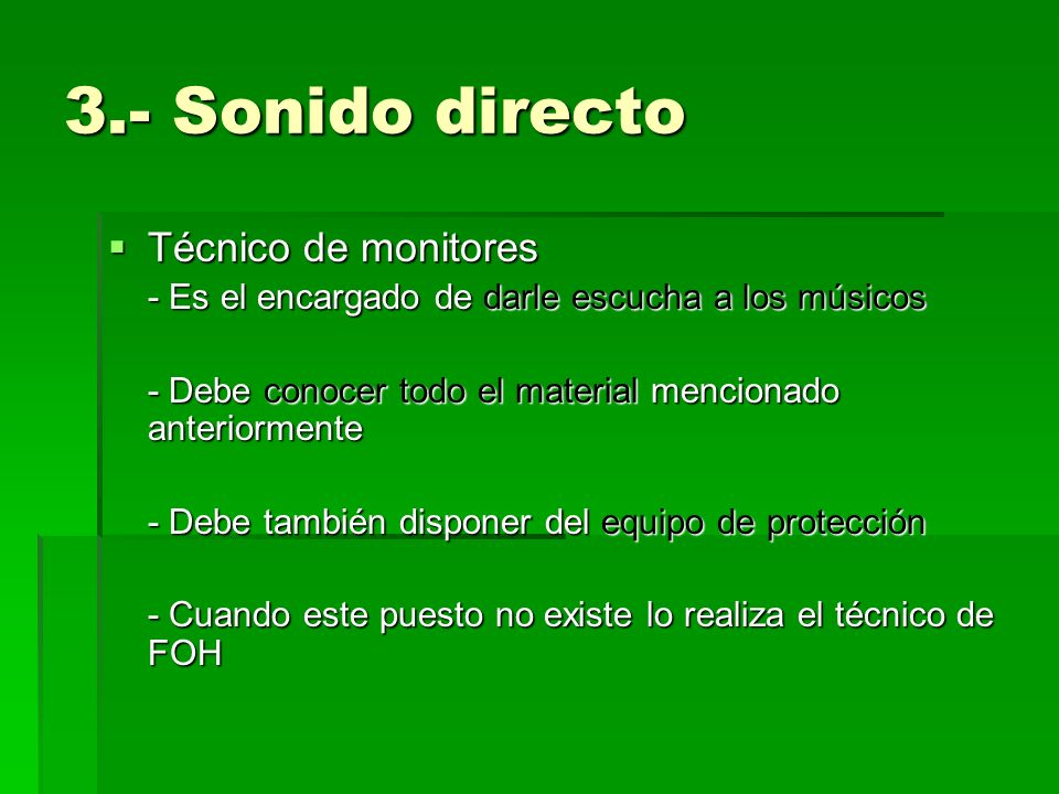 3.- Sonido directo Técnico de monitores Técnico de monitores - Es el encargado de darle escucha a los músicos - Debe conocer todo el material menciona