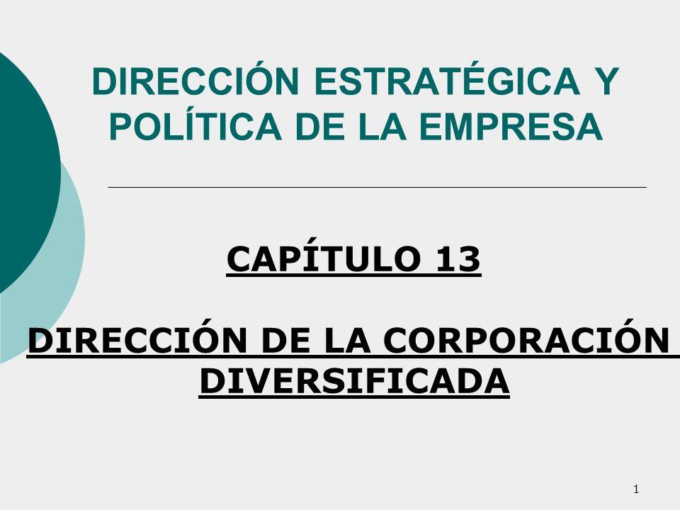 1 DIRECCIÓN ESTRATÉGICA Y POLÍTICA DE LA EMPRESA CAPÍTULO 13 DIRECCIÓN DE LA CORPORACIÓN DIVERSIFICADA