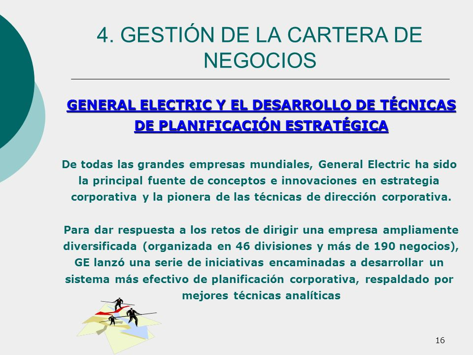 16 GENERAL ELECTRIC Y EL DESARROLLO DE TÉCNICAS DE PLANIFICACIÓN ESTRATÉGICA De todas las grandes empresas mundiales, General Electric ha sido la prin