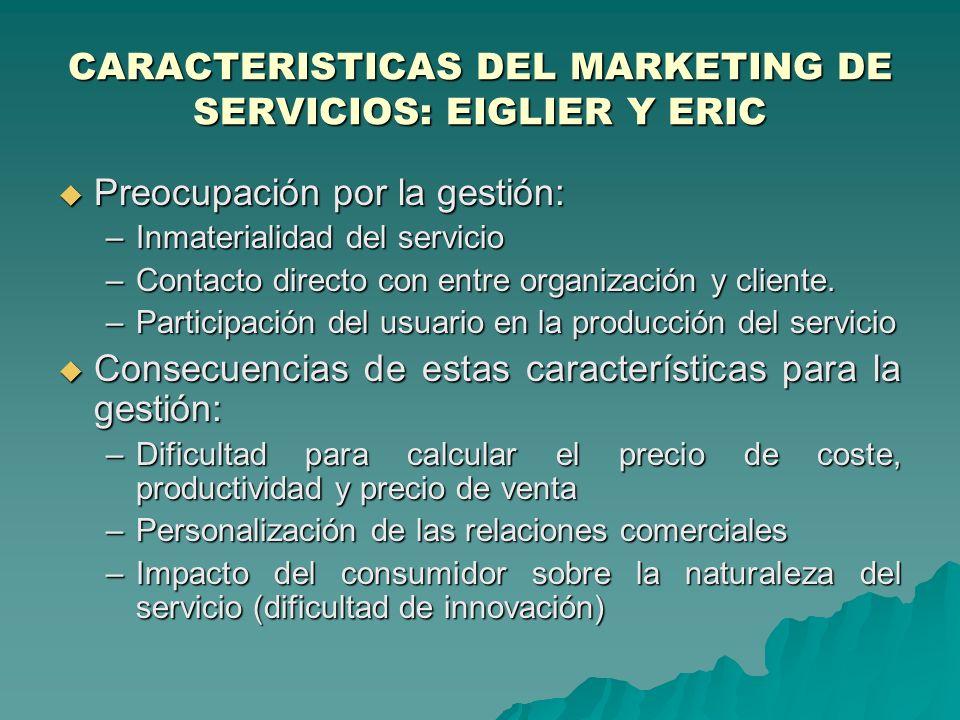 CARACTERISTICAS DEL MARKETING DE SERVICIOS: EIGLIER Y ERIC Preocupación por la gestión: Preocupación por la gestión: –Inmaterialidad del servicio –Contacto directo con entre organización y cliente.