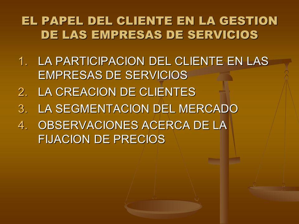EL PAPEL DEL CLIENTE EN LA GESTION DE LAS EMPRESAS DE SERVICIOS 1.L A PARTICIPACION DEL CLIENTE EN LAS EMPRESAS DE SERVICIOS 2.L A CREACION DE CLIENTES 3.L A SEGMENTACION DEL MERCADO 4.O BSERVACIONES ACERCA DE LA FIJACION DE PRECIOS