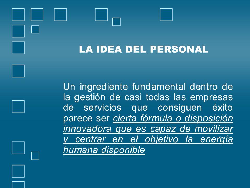 LA IDEA DEL PERSONAL Un ingrediente fundamental dentro de la gestión de casi todas las empresas de servicios que consiguen éxito parece ser cierta fór