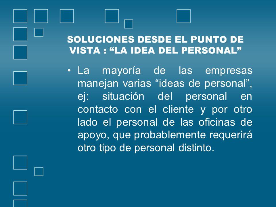 SOLUCIONES DESDE EL PUNTO DE VISTA : LA IDEA DEL PERSONAL La mayoría de las empresas manejan varias ideas de personal, ej: situación del personal en c