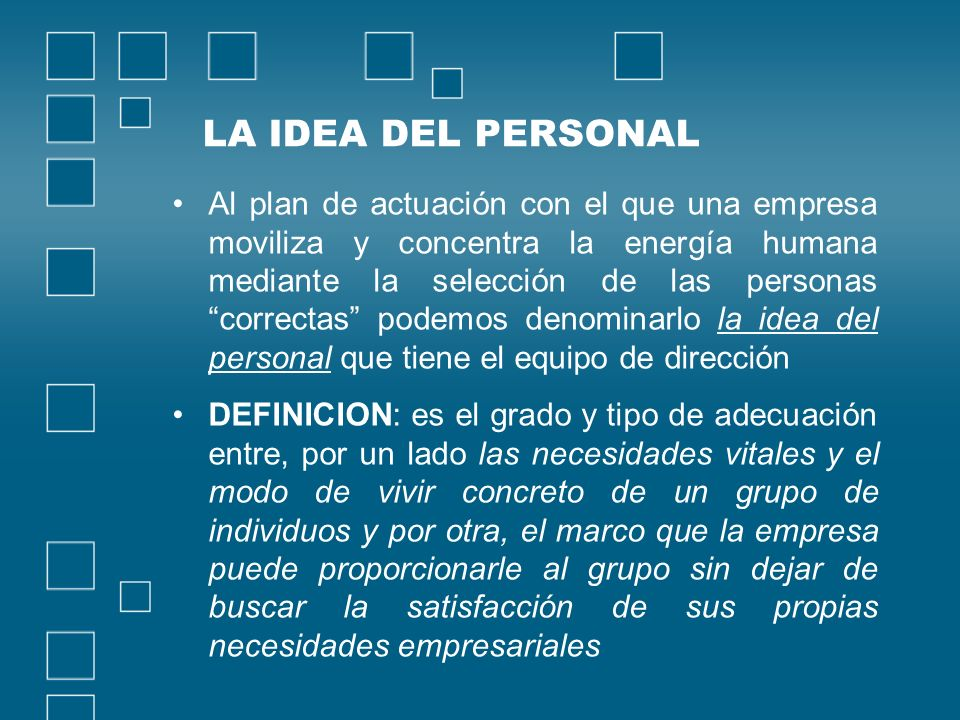 LA IDEA DEL PERSONAL Al plan de actuación con el que una empresa moviliza y concentra la energía humana mediante la selección de las personas correcta