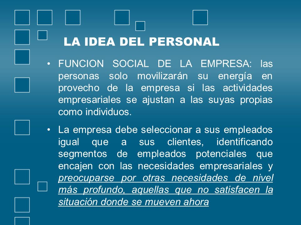 LA IDEA DEL PERSONAL FUNCION SOCIAL DE LA EMPRESA: las personas solo movilizarán su energía en provecho de la empresa si las actividades empresariales se ajustan a las suyas propias como individuos.