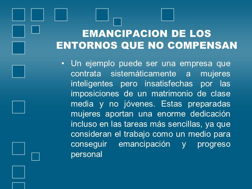 EMANCIPACION DE LOS ENTORNOS QUE NO COMPENSAN Un ejemplo puede ser una empresa que contrata sistemáticamente a mujeres inteligentes pero insatisfechas por las imposiciones de un matrimonio de clase media y no jóvenes.
