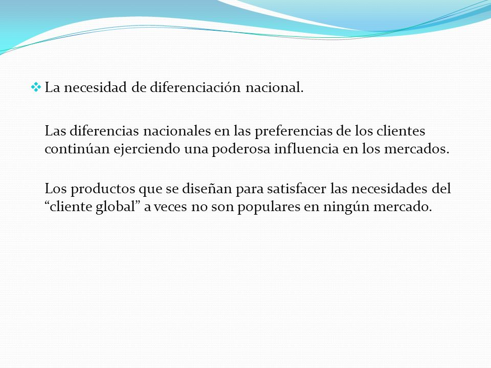La necesidad de diferenciación nacional. Las diferencias nacionales en las preferencias de los clientes continúan ejerciendo una poderosa influencia e