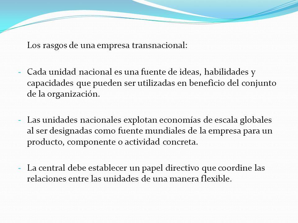Los rasgos de una empresa transnacional: - Cada unidad nacional es una fuente de ideas, habilidades y capacidades que pueden ser utilizadas en benefic