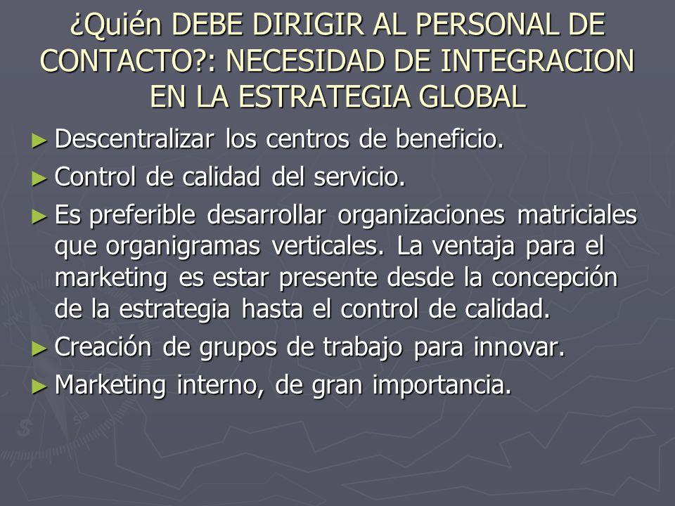 ¿Quién DEBE DIRIGIR AL PERSONAL DE CONTACTO?: NECESIDAD DE INTEGRACION EN LA ESTRATEGIA GLOBAL Descentralizar los centros de beneficio. Descentralizar