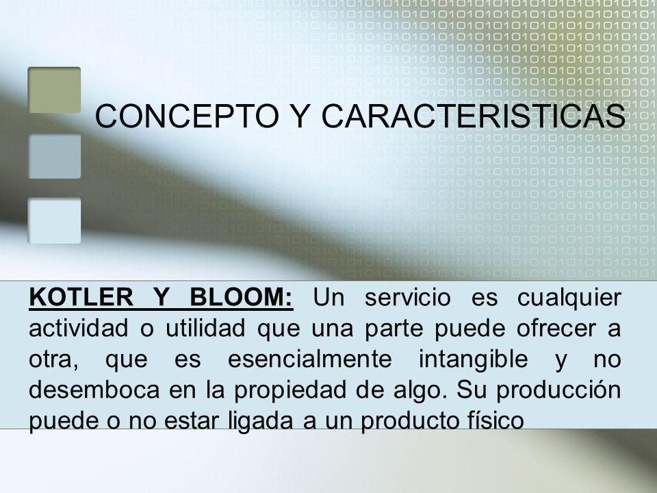 CONCEPTO Y CARACTERISTICAS KOTLER Y BLOOM: Un servicio es cualquier actividad o utilidad que una parte puede ofrecer a otra, que es esencialmente intangible y no desemboca en la propiedad de algo.