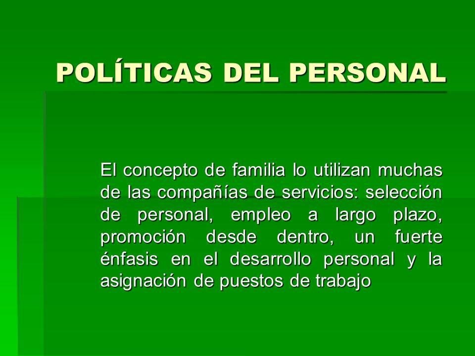 POLÍTICAS DEL PERSONAL El concepto de familia lo utilizan muchas de las compañías de servicios: selección de personal, empleo a largo plazo, promoción desde dentro, un fuerte énfasis en el desarrollo personal y la asignación de puestos de trabajo