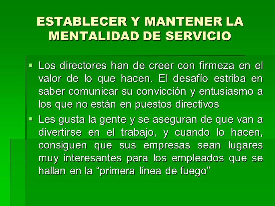 ESTABLECER Y MANTENER LA MENTALIDAD DE SERVICIO Los directores han de creer con firmeza en el valor de lo que hacen.