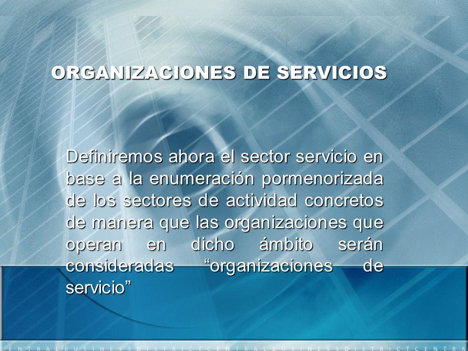 ORGANIZACIONES DE SERVICIOS Definiremos ahora el sector servicio en base a la enumeración pormenorizada de los sectores de actividad concretos de manera que las organizaciones que operan en dicho ámbito serán consideradas organizaciones de servicio