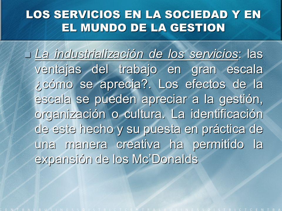 LOS SERVICIOS EN LA SOCIEDAD Y EN EL MUNDO DE LA GESTION La industrialización de los servicios: las ventajas del trabajo en gran escala ¿cómo se aprecia .
