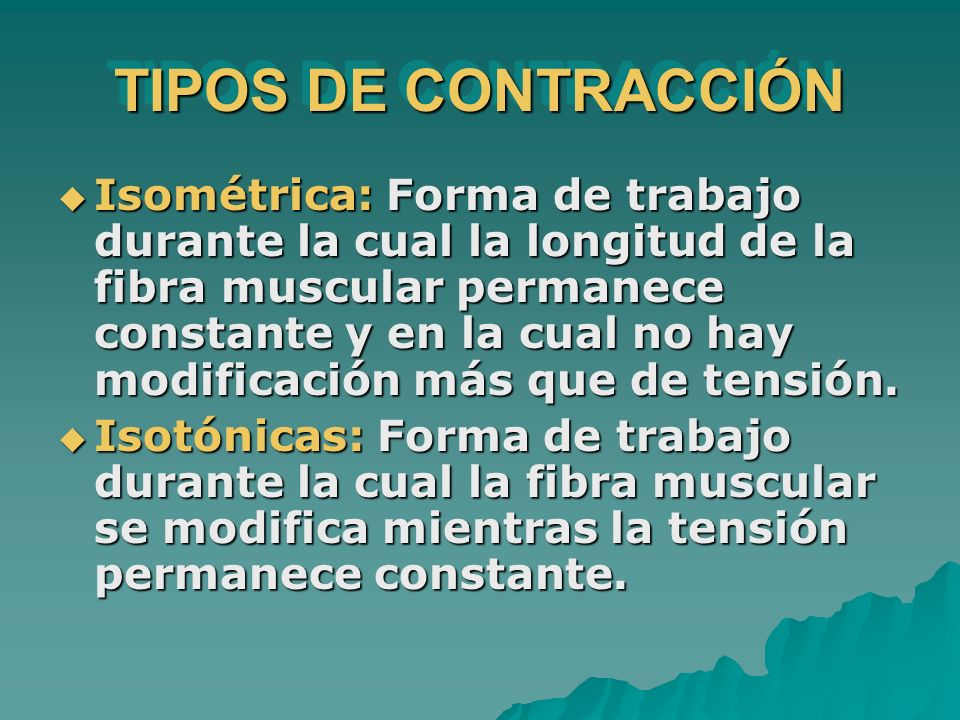 TIPOS DE CONTRACCIÓN Isométrica: Forma de trabajo durante la cual la longitud de la fibra muscular permanece constante y en la cual no hay modificació