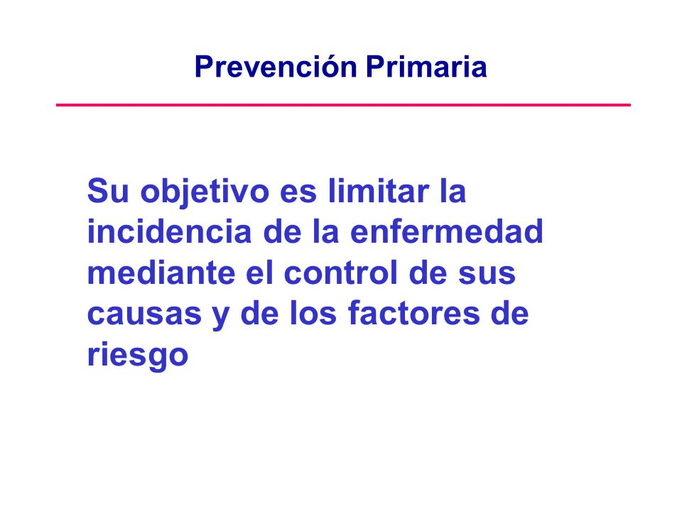 Prevención Primaria Su objetivo es limitar la incidencia de la enfermedad mediante el control de sus causas y de los factores de riesgo