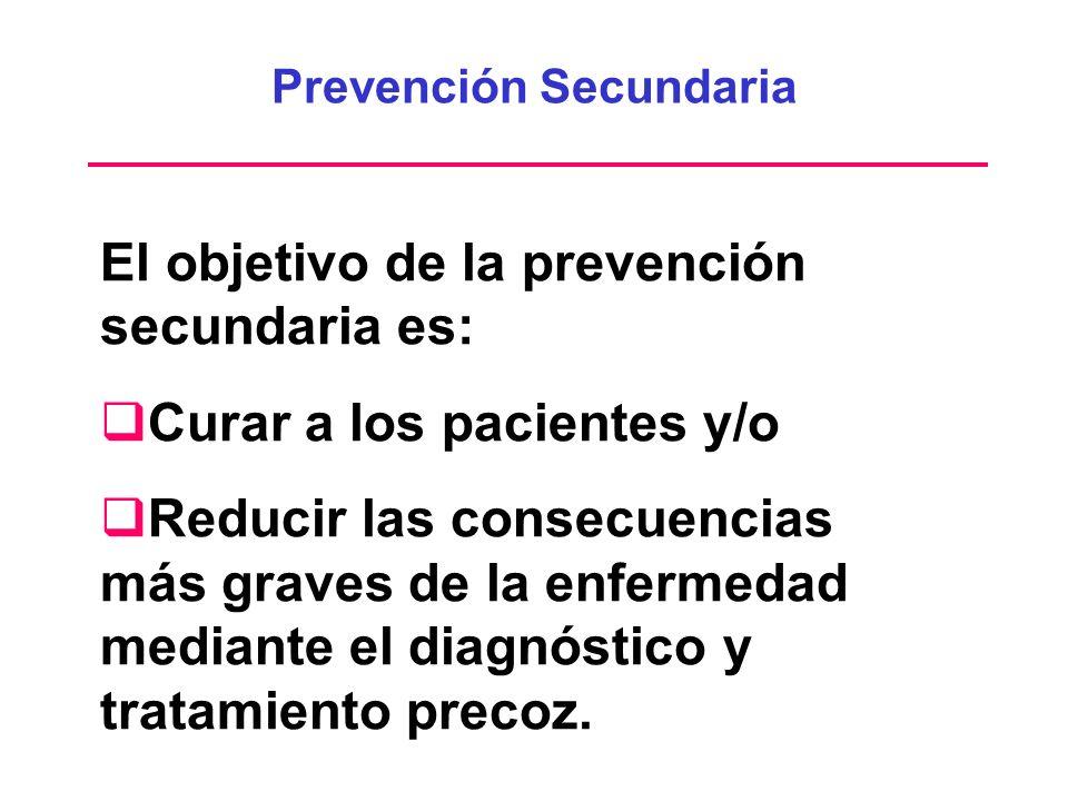Prevención Secundaria El objetivo de la prevención secundaria es: Curar a los pacientes y/o Reducir las consecuencias más graves de la enfermedad medi