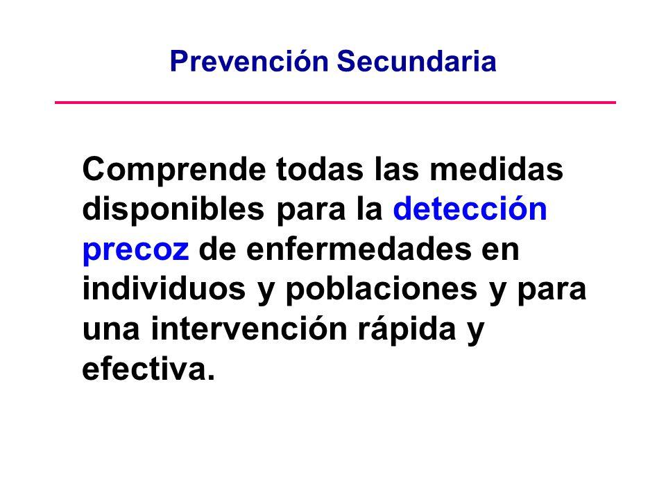 Prevención Secundaria Comprende todas las medidas disponibles para la detección precoz de enfermedades en individuos y poblaciones y para una interven