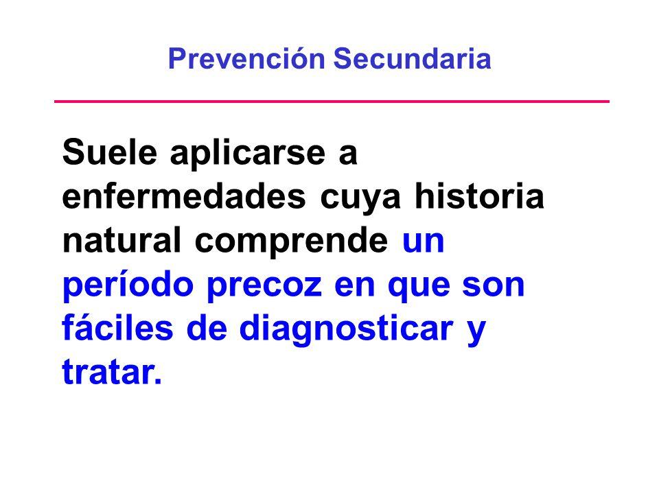 Prevención Secundaria Suele aplicarse a enfermedades cuya historia natural comprende un período precoz en que son fáciles de diagnosticar y tratar.