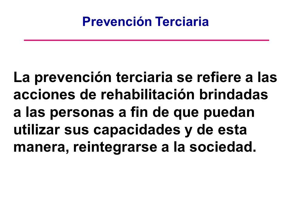 Prevención Terciaria La prevención terciaria se refiere a las acciones de rehabilitación brindadas a las personas a fin de que puedan utilizar sus cap