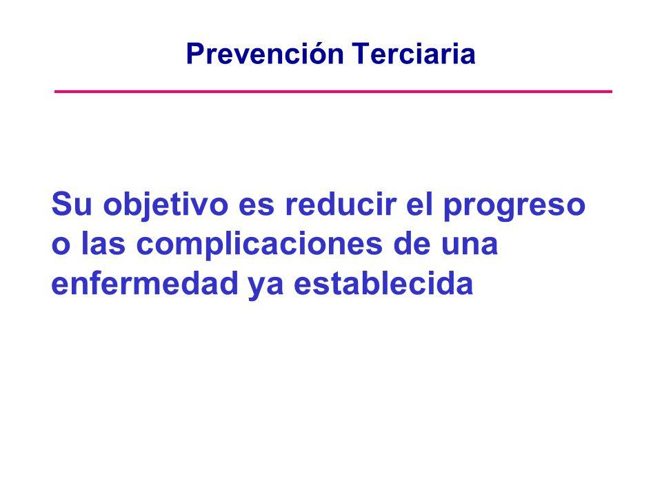 Prevención Terciaria Su objetivo es reducir el progreso o las complicaciones de una enfermedad ya establecida