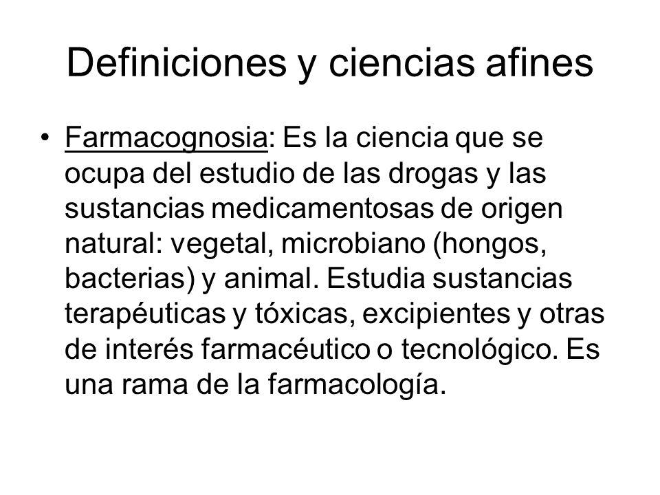 Definiciones y ciencias afines Farmacognosia: Es la ciencia que se ocupa del estudio de las drogas y las sustancias medicamentosas de origen natural: