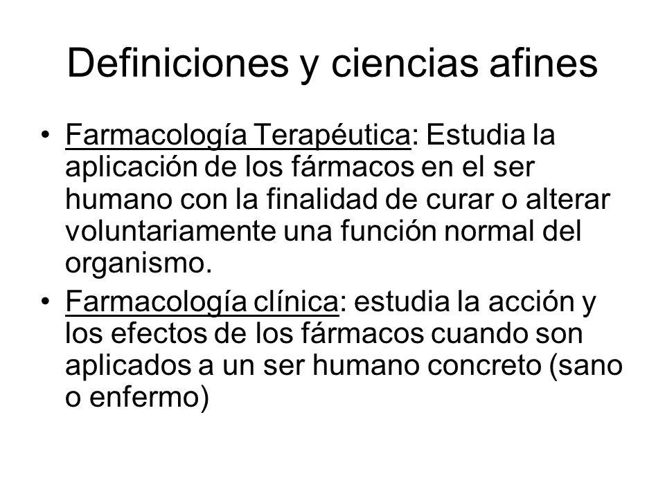 Definiciones y ciencias afines Farmacología Terapéutica: Estudia la aplicación de los fármacos en el ser humano con la finalidad de curar o alterar vo