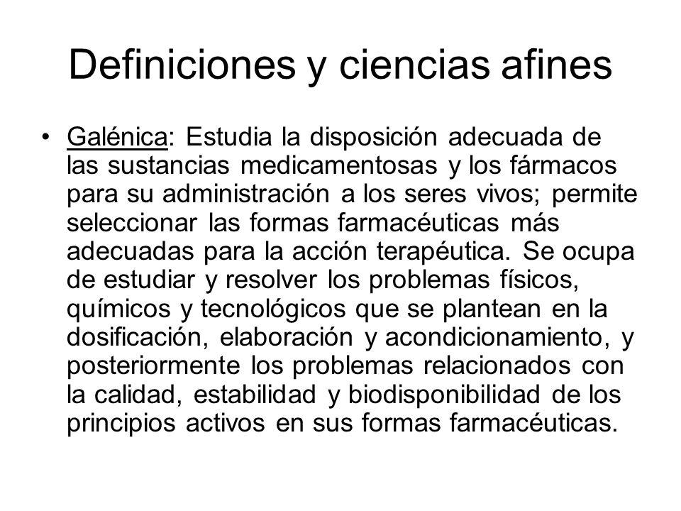 Definiciones y ciencias afines Galénica: Estudia la disposición adecuada de las sustancias medicamentosas y los fármacos para su administración a los