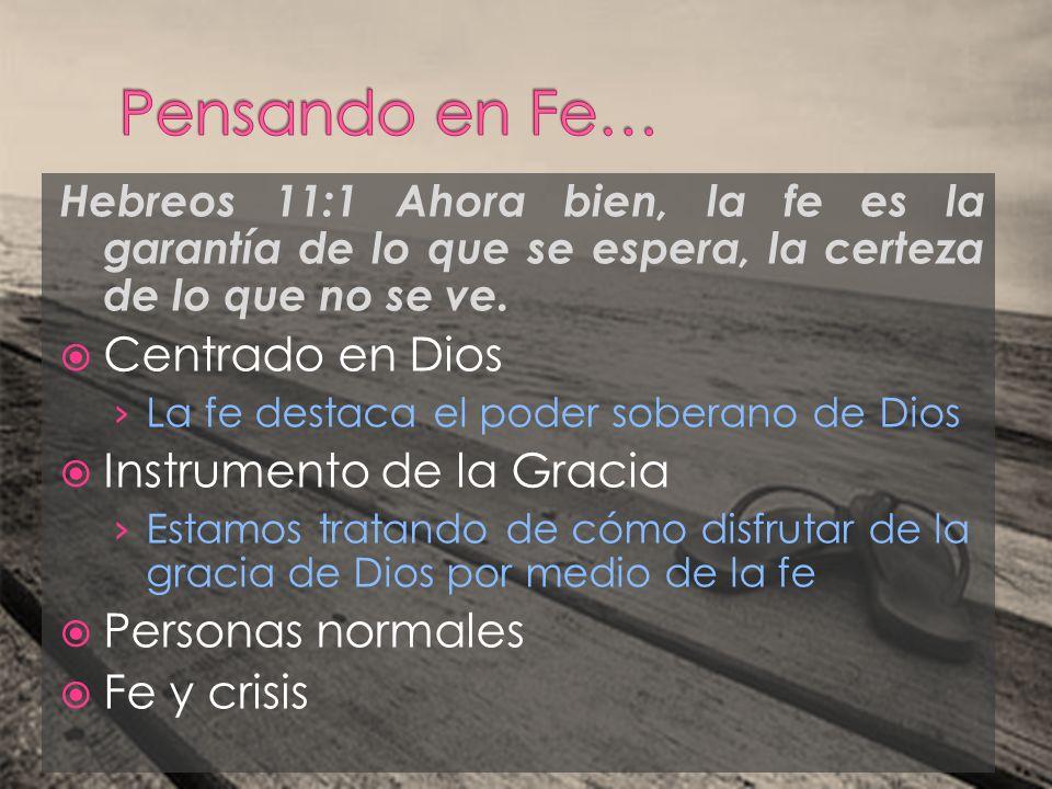 Hebreos 11:1 Ahora bien, la fe es la garantía de lo que se espera, la certeza de lo que no se ve. Centrado en Dios La fe destaca el poder soberano de