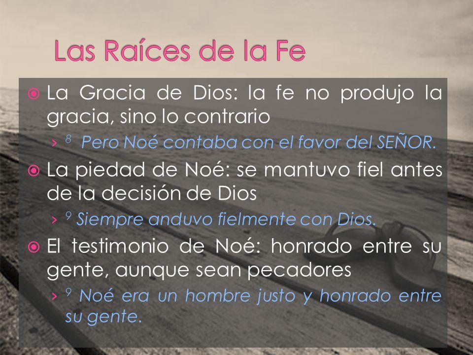La Gracia de Dios: la fe no produjo la gracia, sino lo contrario 8 Pero Noé contaba con el favor del SEÑOR. La piedad de Noé: se mantuvo fiel antes de