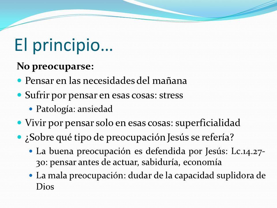 El principio… No preocuparse: Pensar en las necesidades del mañana Sufrir por pensar en esas cosas: stress Patología: ansiedad Vivir por pensar solo e
