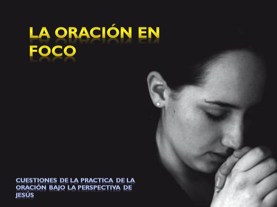 La Oración en Foco Cuestiones de la practica de la oración bajo la perspectiva de Jesús